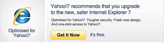 Yahoo!7 recommends that you upgrade to the new, safer Internet Explorer 7